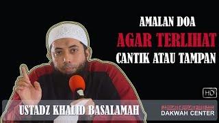 Amalan Doa Agar Terlihat Cantik atau Tampan - Ustadz Khalid Basalamah