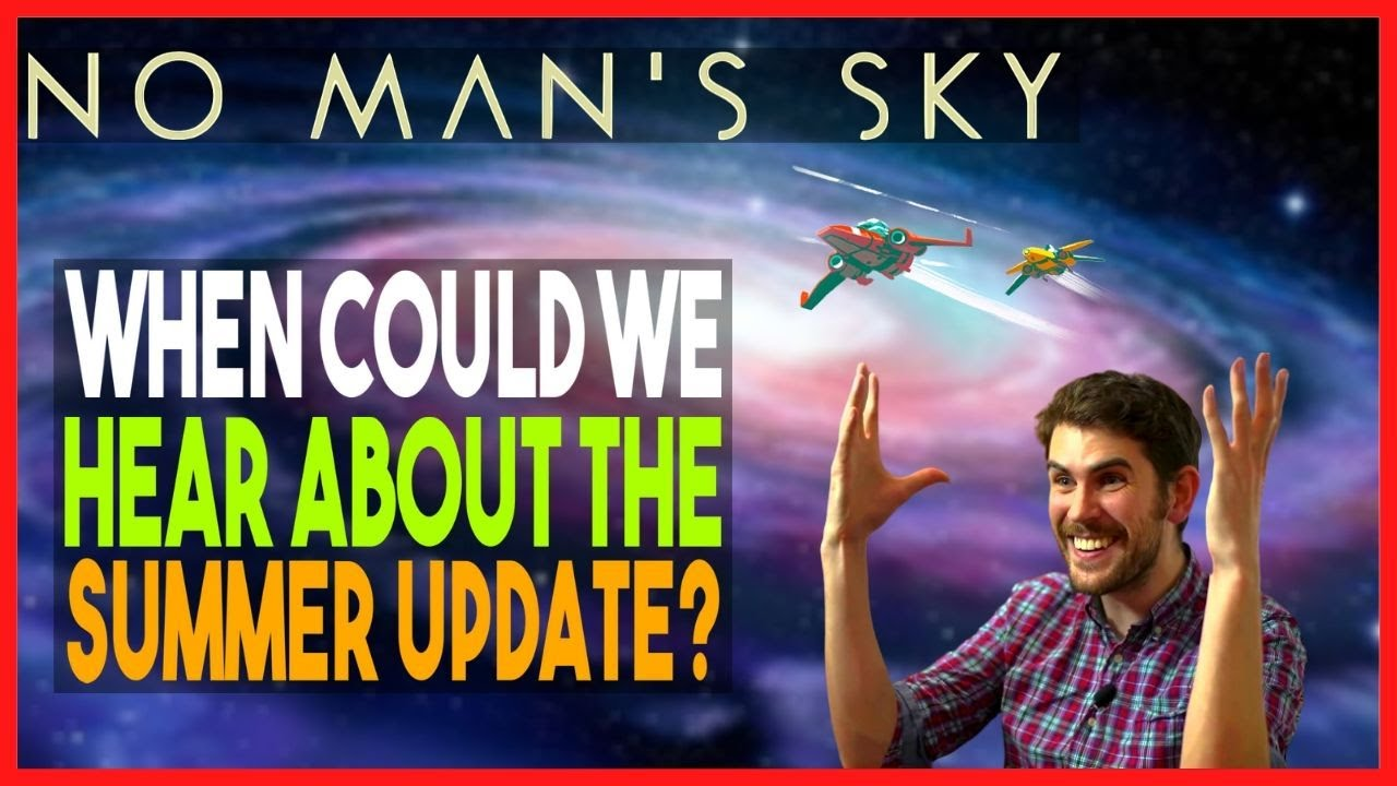 No Man's Sky|When Could We Hear About A Summer Update?|Possible Timetable|NMS Speculation