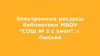 Электронные библиотеки и ресурсы МБОУ ''СОШ № 2 с уиоп'', Лысьва