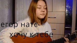 Егор Натс- Хочу К Тебе (кавер на гитаре) видео