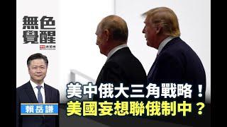《無色覺醒》 賴岳謙 美中俄大三角戰略美國妄想聯俄制中20200810