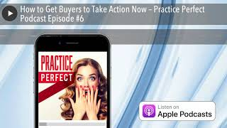 How to Get Buyers to Take Action Now – Practice Perfect Podcast Episode #6
