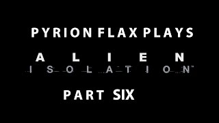 Pyrion Flax Plays : Alien Isolation part Six