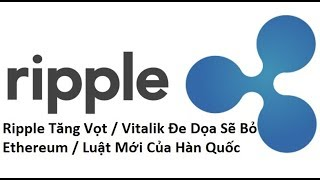 Ripple Tăng Vọt / Vitalik Đe Dọa Sẽ Bỏ Ethereum / Luật Mới Của Hàn Quốc
