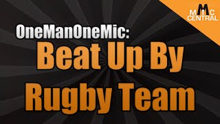 OneManOneMic: Beat Up By The Rugby Team