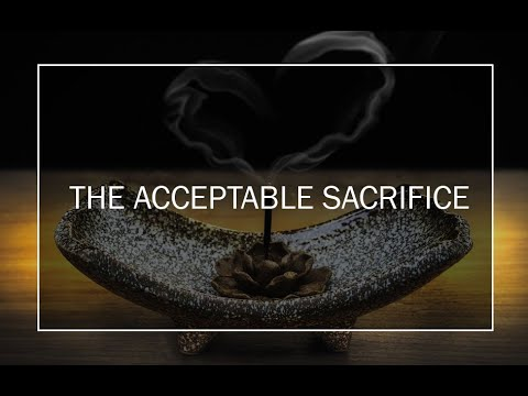 THE ACCEPTABLE SACRIFICE; OUR REASONABLE SERVICE