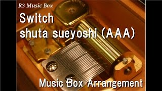Switch/shuta sueyoshi (AAA) [Music Box]