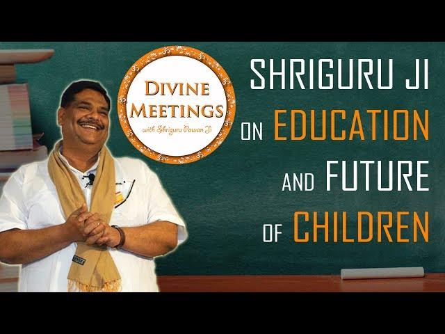"Divine Meetings with Shriguru Pawan Ji ""Guru ji on Education and Future of Children"" ( Episode 37 )"