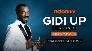 Gidi Up Season 2: Episode 6 - These Babes Aint Loyal