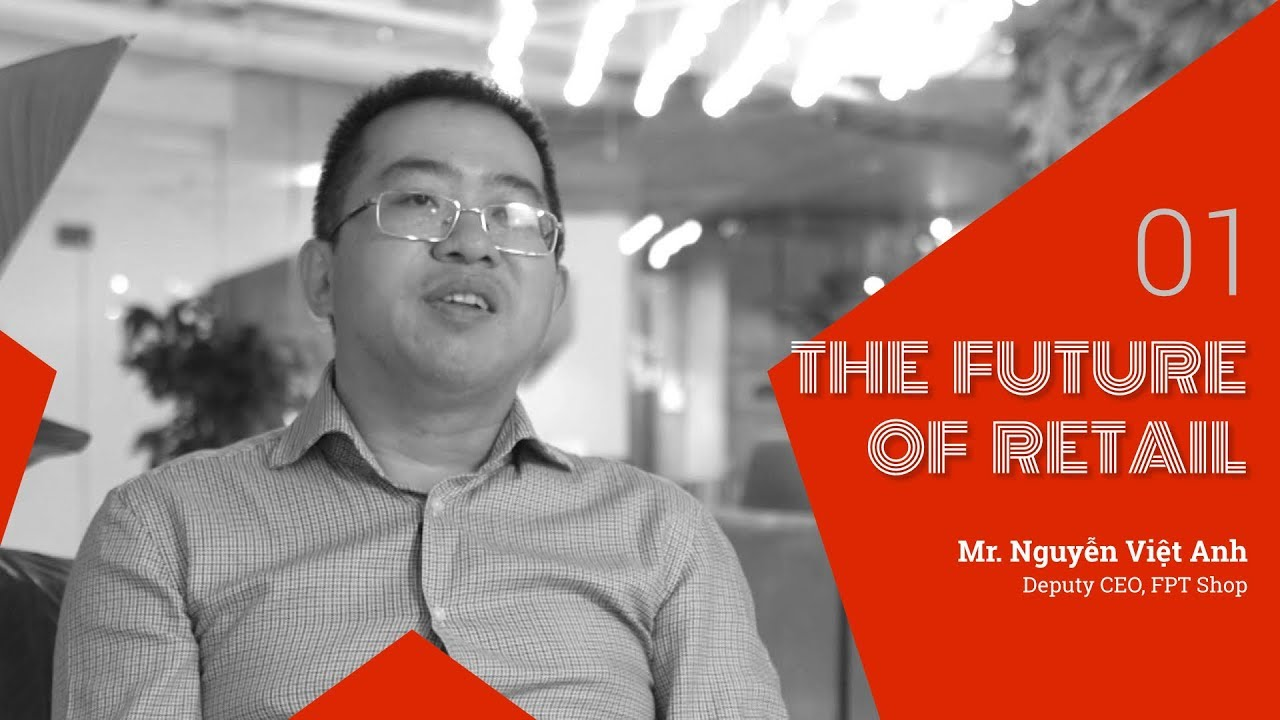 The Future of Retail #1 – Mr. Nguyễn Việt Anh (Deputy CEO, FPT Shop)