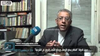 """مصر العربية   سيف الدولة:"""" النظام يصنع الإرهاب ويدفع الشباب للخروج عن الشرعية"""""""