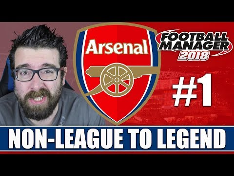 Non-League to Legend FM18 | ARSENAL | Part 1 | NEW BEGINNING | Football Manager 2018