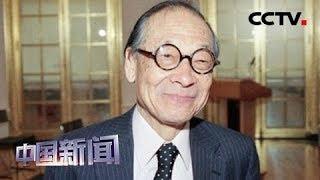 [中国新闻] 美国媒体报道:华裔建筑师贝聿铭去世   CCTV中文国际