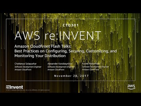 AWS re:Invent 2017: Amazon CloudFront Flash Talks: Best Practices on Configuring, Se (CTD301)
