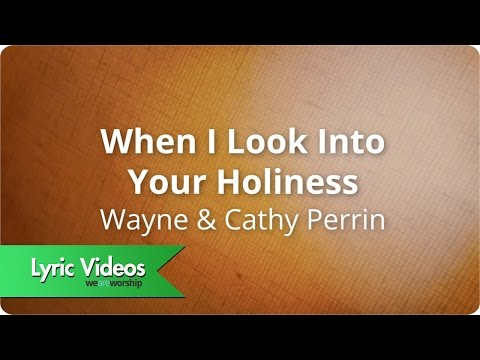 Wayne & Cathy Perrin - When I Look Into Your Holiness - Lyric Video
