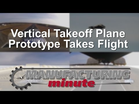 Manufacturing Minute: Vertical Takeoff Plane Prototype Takes Flight