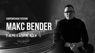 Современная поэзия / МАКС BENDER / Я верю в благие идеи