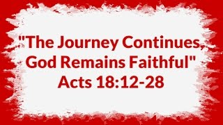 """""""The Journey Continues, God Remains Faithful"""" Acts 18:12-28"""