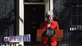 [中国新闻] 特雷莎·梅今日将辞去英国保守党党首一职 | CCTV中文国际