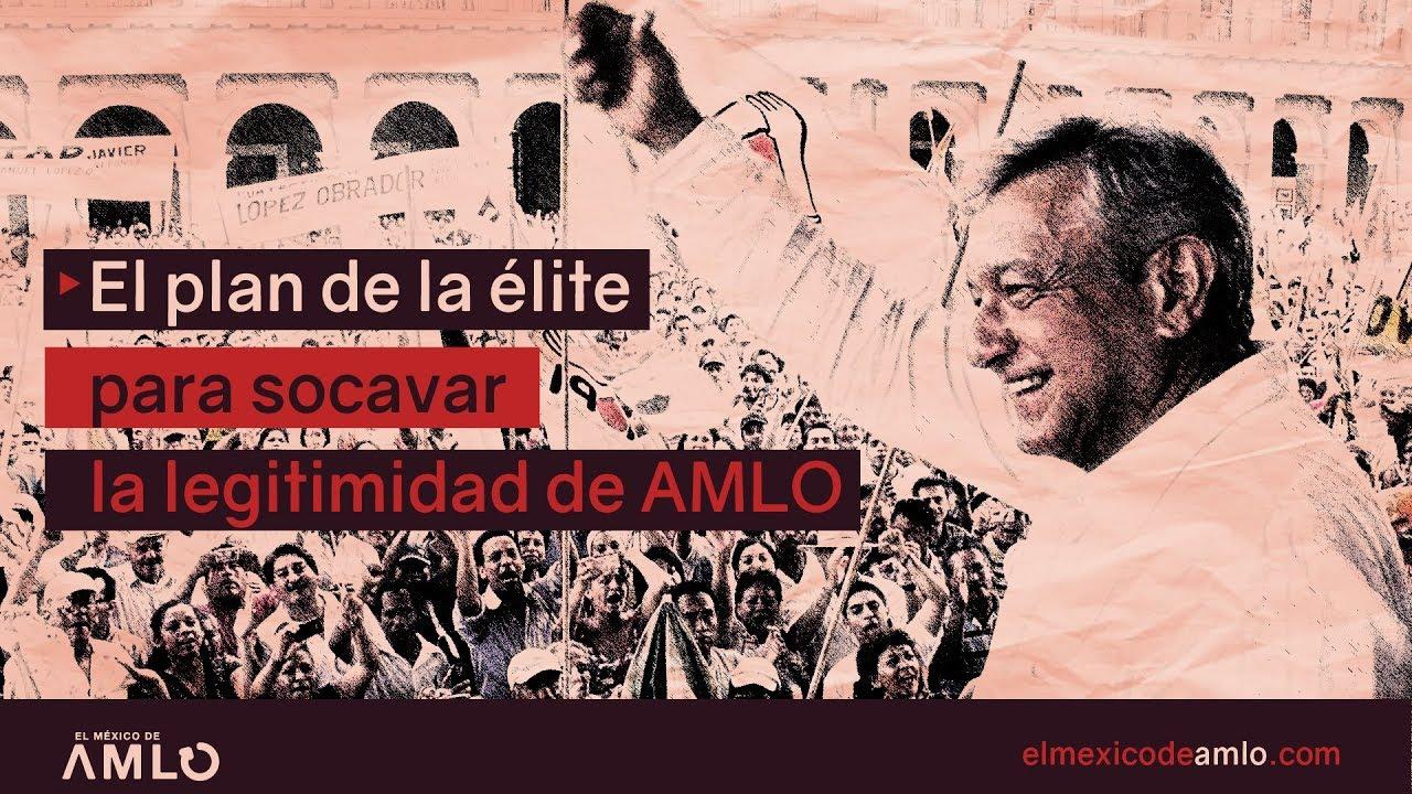 El plan de la élite para socavar la legitimidad de AMLO #ElMéxicoDeAMLO