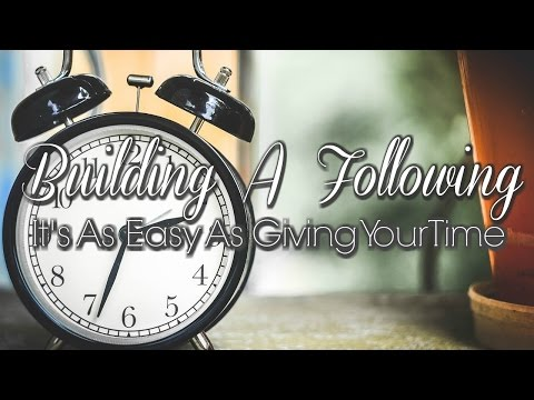 Building A Following—It's As Easy As Giving Your Time