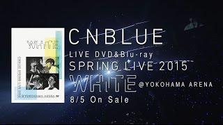 "CNBLUE - LIVE DVD「SPRING LIVE 2015 ""WHITE"" @YOKOHAMA ARENA」(SPOT 30 sec.)"