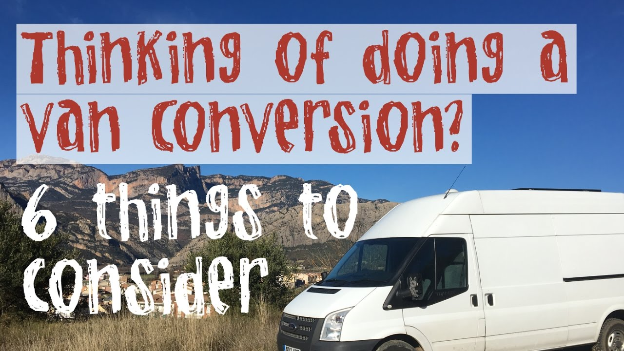 THINKING OF DOING A VAN CONVERSION 6 THINGS TO CONSIDER