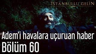 İstanbullu Gelin 60. Bölüm - Adem'i Havalara Uçuran Haber