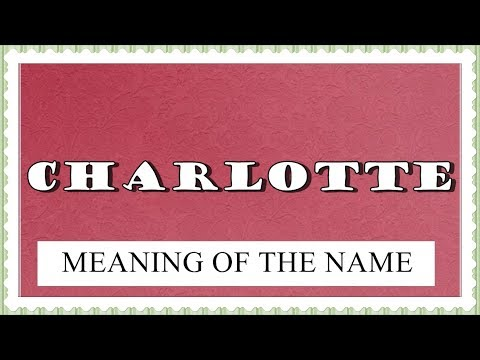NAME CHARLOTTE - FUN FACTS AND MEANING OF THE NAME
