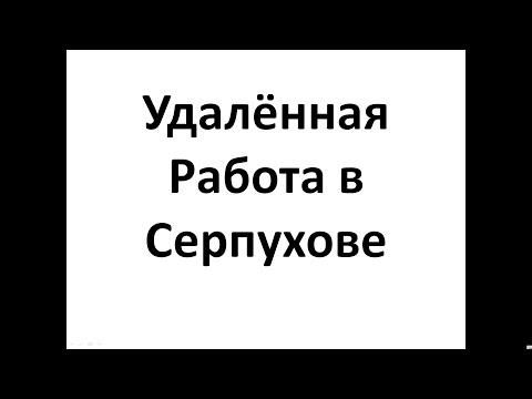 Удалённая  Работа  в Серпухове, Работа в Интернет в Серпухове