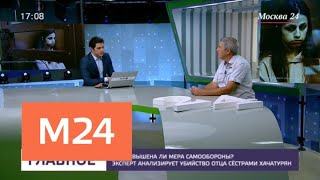 Эксперт анализирует убийство отца сестрами Хачатурян - Москва 24