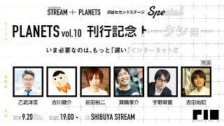 『PLANETS vol.10』刊行記念トークショー いま必要なのは、もっと「遅い」インターネットだ(STREAM + PLANETS 渋谷セカンドステージSPECIAL)【無料部分】