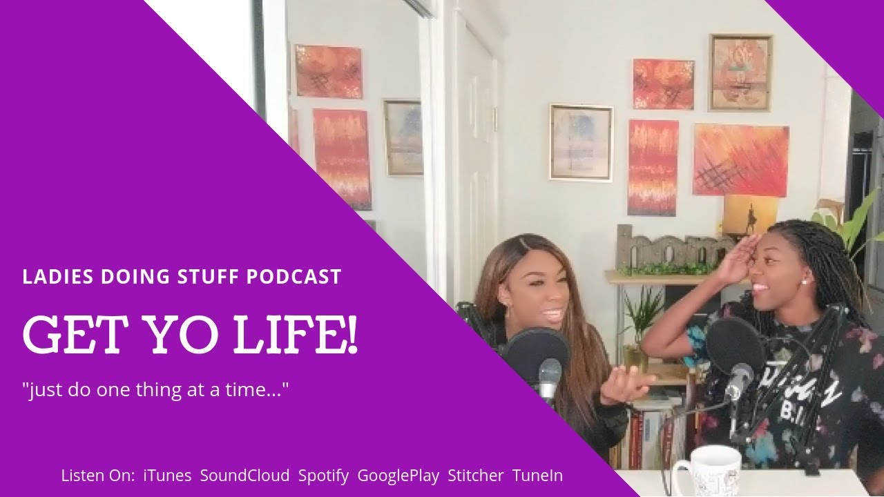 LADIES DOING STUFF | PODCAST FOR BLACK WOMEN | GET YO LIFE, HONEY!