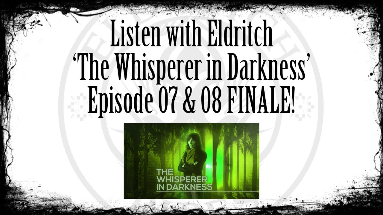 Listen with Eldritch - The Whisperer in Darkness Ep 07 and 08 FINALE!
