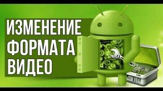 Как изменить формат видео на Android