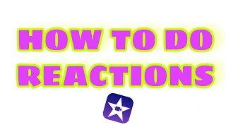 HOW TO MAKE REACTION VIDEOS USING IMOVIE