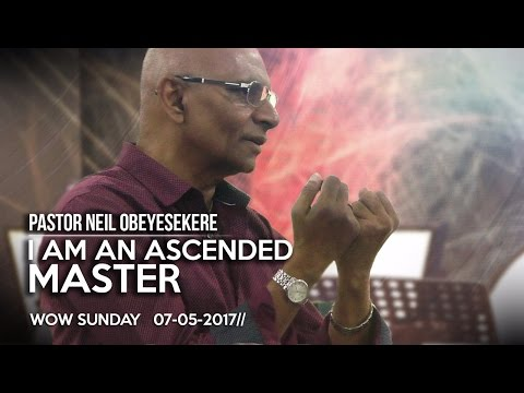 Pastor Neil Obeysekere   I Am An Ascended Master   07th May 2017   WOWLife Church