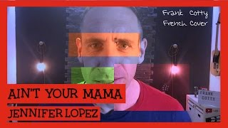 Jennifer Lopez - Ain't your mama (traduction en francais) COVER Frank Cotty