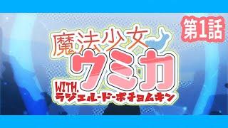 第1話「魔法少女になってくれ」- 魔法少女ウミカ with.ラジエル・ド・ポチョムキン【アニメ】