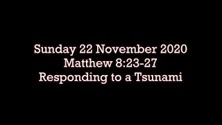 Sunday 22 November 2020  Matthew 8:23-27  (Responding to a Tsunami)