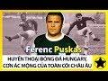 Ferenc Puskas - Huyền Thoại Bóng Đá Hungary, Cơn Ác Mộng Của Toàn Cõi Châu Âu