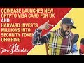 Coinbase Launches New Crypto Visa Card in UK | Harvard Invests Millions in a STO!