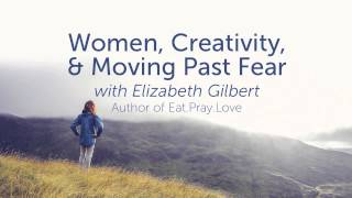 Women, Creativity, & Moving Past Fear with Elizabeth Gilbert
