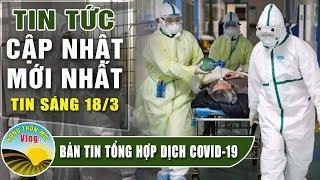 Tin tức dịch bệnh corona ( Covid 19 ) sáng 18/3 Tin tổng hợp virus corona Việt Nam đại dịch Vũ Hán