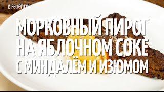 Морковный пирог на яблочном соке с миндалём и изюмом [Рецепты от Рецептор]