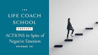 Ep #191: ACTIONS in Spite of Negative Emotion