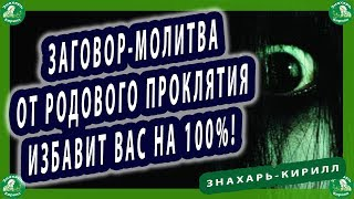 ЗАГОВОР-МОЛИТВА ОТ РОДОВОГО ПРОКЛЯТИЯ ИЗБАВИТ ВАС НА 100%! | ЭЗОТЕРИКА ЗНАХАРЬ-КИРИЛЛ