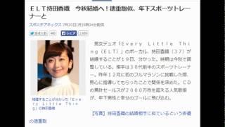 ELT持田香織 今秋結婚へ!徳重聡似、年下スポーツトレーナーとELT...