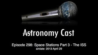 Astronomy Cast Ep. 298: Space Stations, Part 3 International Space Station