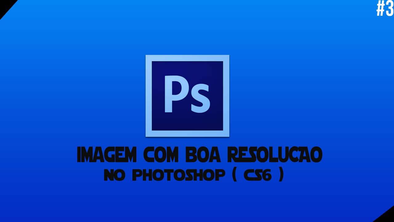 Extremamente 3 ) Como Deixar uma imagem com boa resolução no Photoshop Cs6  RK31